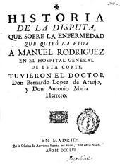 Historia de la disputa, que sobre la enfermedad que quitó la vida a Manuel Rodriguez en el Hospital General de esta Corte, tuvieron el doctor Don Bernardo Lopez de Araujo, y Don Antonio Maria Herrero
