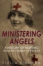 Ministering Angels: A History of Nursing from The Crimea to The Blitz