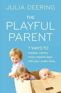 The Playful Parent  7 ways to happier  calmer  more creative days with your under fives PDF