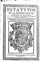 Estatutos de la insigne Vniuersidad Real de Valladolid con sus dos visitas y algunos de sus reales priuilegios y Bullas apostolicas ...