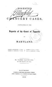 Digested Chancery Cases: Contained in the Reports of the Court of Appeals of Maryland. Harris & McHenry, 4 Vols. Harris & Johnson, 7 Vols. Harris & Gill, 2 Vols. Gill & Johnson, 7 Vols. [1658-1836]