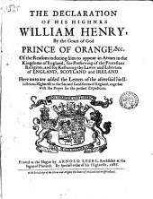 The Declaration of His Highnes William Henry, by the Grace of God Prince of Orange, ... Of the Reasons Inducing Him to Appear in Armes in the Kingdome of England, for Preserving of the Protestant Religion, and for Restoring the Lawes and Liberties of England, Scotland and Ireland. Here Unto are Added the Letters of the Aforesaid His Illustrious Highnesse to the Sea and Land Forces of England, Together with the Prayer for the Present Expedition