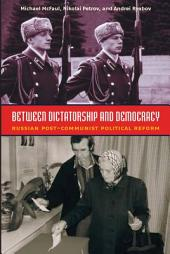 Between Dictatorship and Democracy: Russian Post-Communist Political Reform