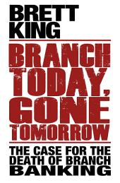 Branch Today Gone Tomorrow: The Case for the Death of Branch Banking