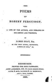 The poems of Robert Fergusson, with a life of theauthor, and remarks on his genius and writings, by J. Gray