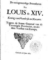 De onregtveerdige proceduren van Louis de XIV. koning van Vrankrijk en Navarre: tegens de Staten Generaal van de Vereenigde Provincien, en andere vorsten van Europa, Volume 1