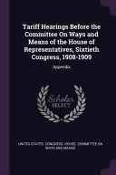 Tariff Hearings Before the Committee on Ways and Means of the House of Representatives  Sixtieth Congress  1908 1909  Appendix
