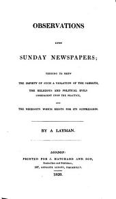 Observations Upon Sunday Newspapers: Tending to Shew the Impiety of Such a Violation of the Sabbath, the Religious and Political Evils Consequent Upon the Practice, and the Necessity which Exists for Its Suppression