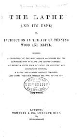 The Lathe and Its Uses; Or, Instruction in the Art of Turning Wood and Metal: Including a Description of the Most Modern Appliances for the Ornamentation of Plane and Curved Surfaces, an Entirely Novel Form of Lathe for Eccentric and Rose-engine Turning; a Lathe and Planing Machine Combined; and Other Valuable Matter Relating to the Art