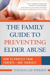 The Family Guide to Preventing Elder Abuse: How to Protect Your Parents and Yourself