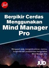 Cara Berpikir Cerdas Menggunakan Mind Manager Pro: Mengoptimalkan Mind Map untuk Berpikir Kreatif dan Lebih Produktif