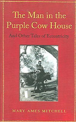 The Man in the Purple Cow House and Other Tales of Eccentricity