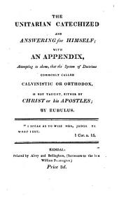 The Unitarian catechized and answering for himself; with an appendix: Volume 1