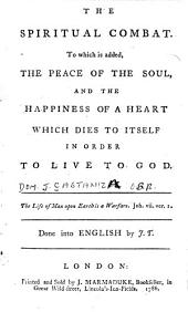 The Spiritual Combat: To which is Added, the Peace of the Soul, and the Happiness of a Heart which Dies to Itself in Order to Live to God. Done Into English by J. T.