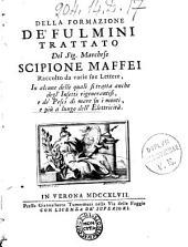 Della formazione de' fulmini trattato del sig. marchese Scipione Maffei raccolto da varie sue lettere, in alcune delle quali si tratta anche degli'insetti rigenerantisi, e de' pesci di mare su i monti, e più a lungo dell'elettricità