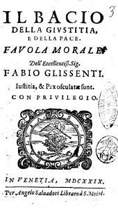Il bacio della giustizia, e della pace. Fauola morale. Dell'eccellentiss. sig. Fabio Glissenti..