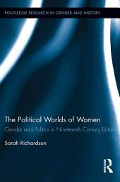 The Political Worlds of Women: Gender and Politics in Nineteenth Century Britain