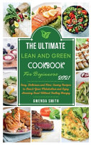The Ultimate Lean and Green Cookbook For Beginners 2021: Easy, Delicious and Time-Saving Recipes to Boost Your Metabolism and Enjoy Amazing Food Witho