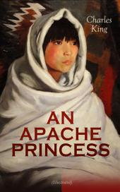 AN APACHE PRINCESS (Illustrated): Western Classic - A Tale of the Indian Frontier (From the Renowned Author A Daughter of the Sioux, The Colonel's Daughter, Fort Frayne and An Army Wife)