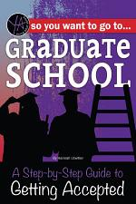 So You Want to Go to Graduate School: A Step-by-Step Guide to Getting Accepted