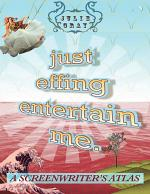 Just Effing Entertain Me: A Screenwriter's Atlas