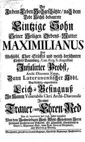 Der in dem Leben Hochgeschätzte nach dem Todt Höchst-bedauerte Einzige Sohn Seiner Heiligen Ordens-Mutter Maximilianus des Stüffts Baumburg Jnfulirter Probst: in einer Trauer- und Ehren-Red den 16. Septembris des 1748. Jahrs vorgestellt