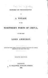 Report of Proceedings on a Voyage to the Northern Ports of China: In the Ship Lord Amherst. Extracted from Papers, Printed by Order of the House of Commons, Relating to the Trade with China