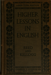 Higher Lessons in English: A Work on English Grammar and Composition, in which the Science of the Language is Made Tributary to the Art of Expression