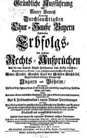 Gründliche Ausführung Und Klarer Beweiß Derer dem Durchlauchtigsten Chur-Hauße Bayern Zustehenden Erbfolgs- Und sonstigen Rechts-Ansprüchen Auf die von weiland Käyser Ferdinanden dem Ersten besessene, Durch den d. 20. Octob. 1740. erfolgten unverhofften Todsfall Seiner Käyserl. Majestät Carl des Sechsten ... erledigte Königreiche Ungarn und Böheim, Wie ingleichem Auf das Ertz-Herzogthum Oesterreich und allerseitig angehörige Fürstenthümer und Lande ...: Mit Beylagen von Lit. A. bis T. inclusive