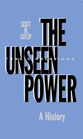 The Unseen Power: Public Relations: A History