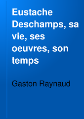 Eustache Deschamps, sa vie, ses oeuvres, son temps: étude historique et littéraire sur la seconde moitié du quatorzième sièole, 1346-1406