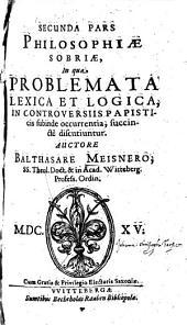 ... Pars Philosophiae Sobriae: In qua Problemata Lexica Et Logica, In Controversiis Papisticis subinde occurrentia, succincte discutiuntur, Volume 2