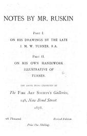 Notes by Mr. Ruskin: Part I. On His Drawings by the Late J. M. W. Turner, R.A. Part II. On His Own Handiwork Illustrative of Turner. The Above Being Exhibited at the Fine Art Society's Galleries...