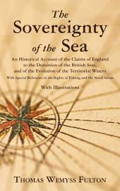 The Sovereignty of the Sea: An Historical Account of the Claims of England to the Dominion of the British Seas, and of the Evolution of the Territorial Waters, with Special Reference to the Rights of Fishing and the Naval Salute