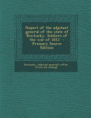 Report of the Adjutant General of the State of Kentucky  Soldiers of the War of 1812   Primary Source Edition PDF