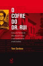 O cofre do Dr. Rui: Como a Var-palmares de Dilma Rousseff realizou o maior assalto da Luta Armada brasileira