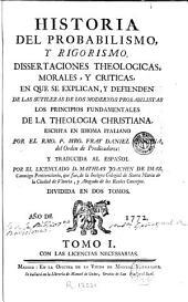 Historia del probabilismo y rigorismo: Dissertaciones theologicas, morales y criticas en que se explican y defienden de las sutilezas de los modernos probabilistas los principios fundamentales de la theologia christiana