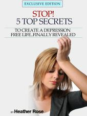 Depression Help: Stop! - 5 Top Secrets To Create A Depression Free Life..Finally Revealed