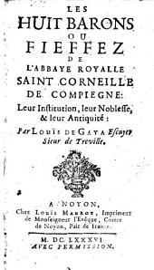 Les huit barons ou fieffez de l'abbaye royalle Saint Corneille de Compiegne, leur institution, leur noblesse, & leur antiquite