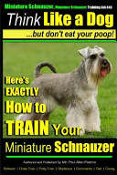 Miniature Schnauzer Dog Training Think Like a Dog But Don't Eat Your Poop!