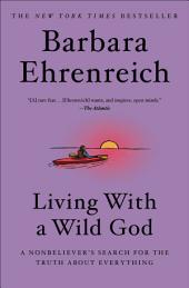 Living with a Wild God: A Nonbeliever's Search for the Truth about Everything