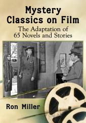 Mystery Classics on Film: The Adaptation of 65 Novels and Stories