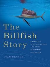 The Billfish Story: Swordfish, Sailfish, Marlin, and Other Gladiators of the Sea