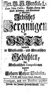 Hrn. B. H. Brockes ... irdisches Vergnügen in Gott: bestehend in physicalisch- und moralischen Gedichten : mit musicalischen Compositionen begleitet