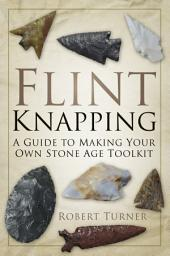 Flint Knapping: A Guide to Making Your Own Stone Age Tool Kit