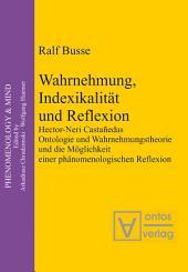 Wahrnehmung, Indexikalität und Reflexion: Hector-Neri Castañedas Ontologie und Wahrnehmungstheorie und die Möglichkeit einer phänomenologischen Reflexion