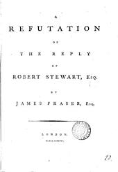 A Refutation of the Reply of Robert Stewart, Esq: By James Fraser, Esq, Volume 10