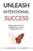 Unleash Intentional Success: Change Your Mindset. Change Your Actions. Change Your Life.