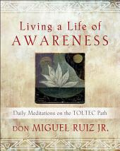 Living a Life of Awareness: Daily Meditations on the Toltec Path