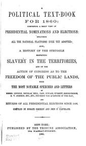 A Political Text Book for 1860: Comprising a Brief View of Presidential Nominations and Elections: Including All the National Platforms Ever Yet Adopted: Also, a History of the Struggle Respecting Slavery in the Territories, and of the Action of Congress as to the Freedom of the Public Lands, with the Most Notable Speeches and Letters of Messrs. Lincoln, Douglas, Bell, Cass, Seward ... Etc., Touching the Questions of the Day and Returns of All Presidential Elections Since 1836